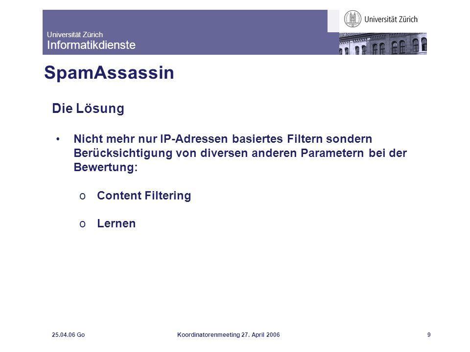 Universität Zürich Informatikdienste 25.04.06 GoKoordinatorenmeeting 27. April 20069 SpamAssassin Die Lösung Nicht mehr nur IP-Adressen basiertes Filt