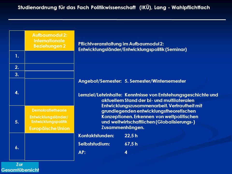 Aufbaumodul 2: Internationale Beziehungen 2 Demokratietheorie Entwicklungsländer/ Entwicklungspolitik Europäische Union Pflichtveranstaltung im Aufbaumodul 2: Entwicklungsländer/Entwicklungspolitik (Seminar) Angebot/Semester: 5.
