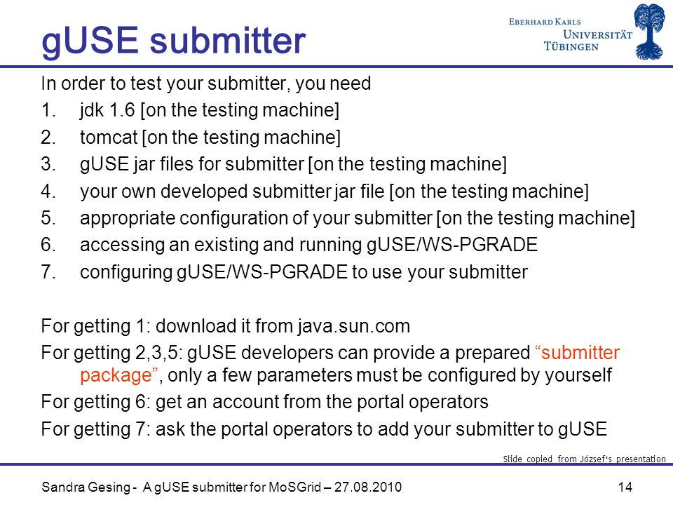 14 gUSE submitter Sandra Gesing - A gUSE submitter for MoSGrid – In order to test your submitter, you need 1.jdk 1.6 [on the testing machine] 2.tomcat [on the testing machine] 3.gUSE jar files for submitter [on the testing machine] 4.your own developed submitter jar file [on the testing machine] 5.appropriate configuration of your submitter [on the testing machine] 6.accessing an existing and running gUSE/WS-PGRADE 7.configuring gUSE/WS-PGRADE to use your submitter For getting 1: download it from java.sun.com For getting 2,3,5: gUSE developers can provide a prepared submitter package , only a few parameters must be configured by yourself For getting 6: get an account from the portal operators For getting 7: ask the portal operators to add your submitter to gUSE Slide copied from József's presentation