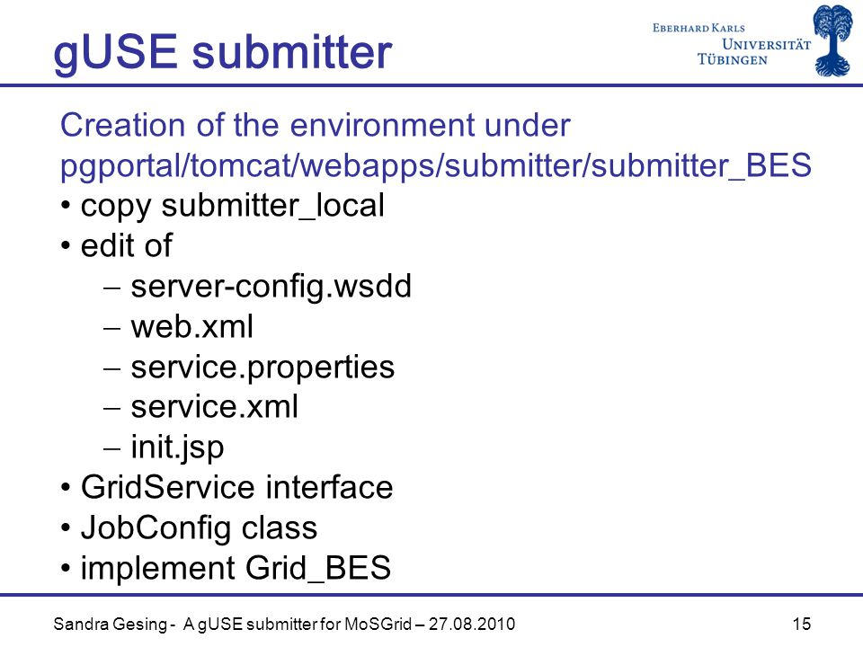 15 gUSE submitter Sandra Gesing - A gUSE submitter for MoSGrid – Creation of the environment under pgportal/tomcat/webapps/submitter/submitter_BES copy submitter_local edit of  server-config.wsdd  web.xml  service.properties  service.xml  init.jsp GridService interface JobConfig class implement Grid_BES