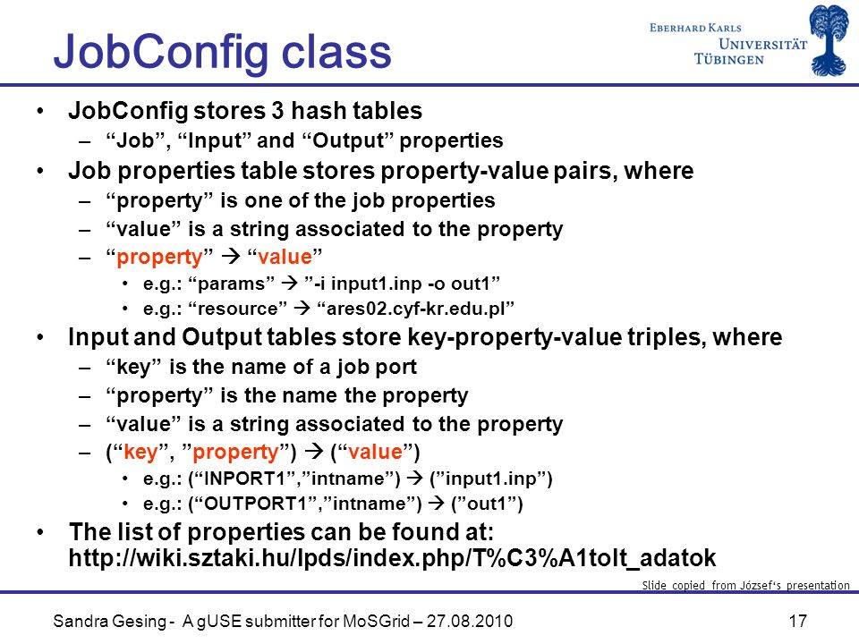 17 JobConfig class Sandra Gesing - A gUSE submitter for MoSGrid – JobConfig stores 3 hash tables – Job , Input and Output properties Job properties table stores property-value pairs, where – property is one of the job properties – value is a string associated to the property – property  value e.g.: params  -i input1.inp -o out1 e.g.: resource  ares02.cyf-kr.edu.pl Input and Output tables store key-property-value triples, where – key is the name of a job port – property is the name the property – value is a string associated to the property –( key , property )  ( value ) e.g.: ( INPORT1 , intname )  ( input1.inp ) e.g.: ( OUTPORT1 , intname )  ( out1 ) The list of properties can be found at:   Slide copied from József's presentation