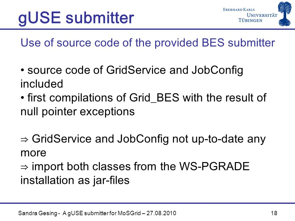 18 gUSE submitter Sandra Gesing - A gUSE submitter for MoSGrid – 27.08.2010 Use of source code of the provided BES submitter source code of GridService and JobConfig included first compilations of Grid_BES with the result of null pointer exceptions ⇒ GridService and JobConfig not up-to-date any more ⇒ import both classes from the WS-PGRADE installation as jar-files