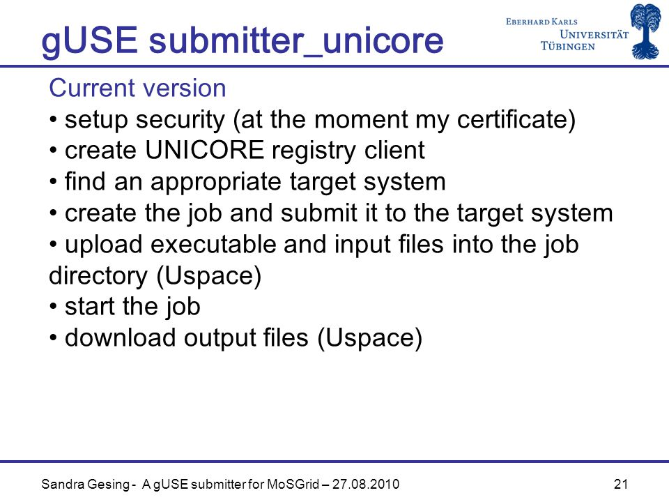 21 gUSE submitter_unicore Sandra Gesing - A gUSE submitter for MoSGrid – Current version setup security (at the moment my certificate) create UNICORE registry client find an appropriate target system create the job and submit it to the target system upload executable and input files into the job directory (Uspace) start the job download output files (Uspace)