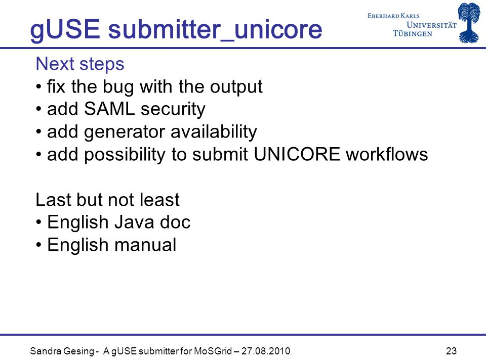 23 gUSE submitter_unicore Sandra Gesing - A gUSE submitter for MoSGrid – Next steps fix the bug with the output add SAML security add generator availability add possibility to submit UNICORE workflows Last but not least English Java doc English manual