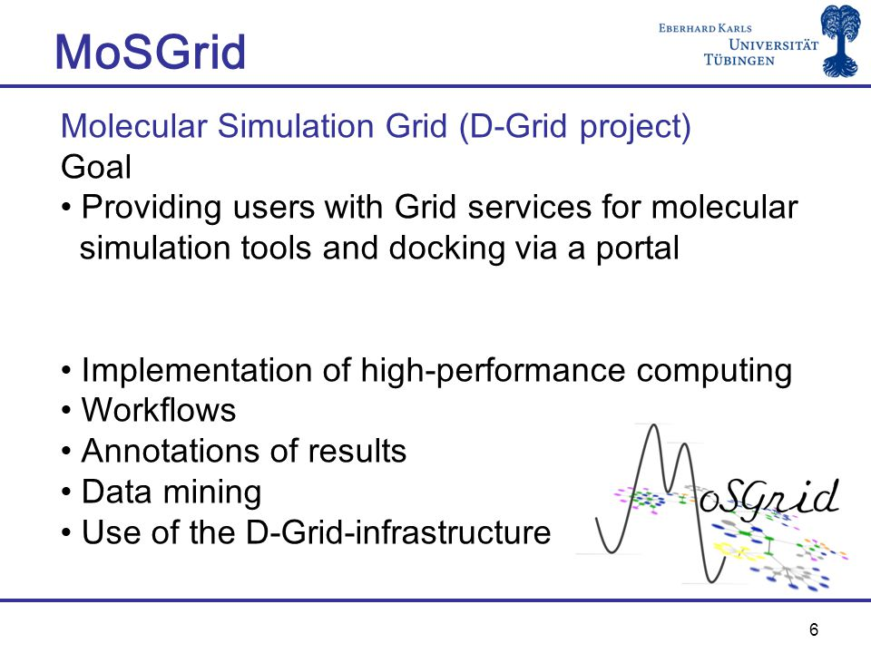 6 MoSGrid Molecular Simulation Grid (D-Grid project) Goal Providing users with Grid services for molecular simulation tools and docking via a portal Implementation of high-performance computing Workflows Annotations of results Data mining Use of the D-Grid-infrastructure
