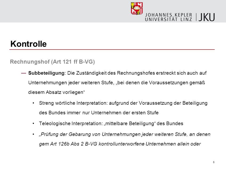 7 Kontrolle Rechnungshof (Art 121 ff B-VG) gemeinsam mit anderen der Zuständigkeit des Rechnungshofes unterliegenden Rechtsträgern mit mindestens 50 vH des Stamm-, Grund oder Eigenkapitals beteiligt sind, wobei die Beherrschung auch bei Subunternehmungen der Beteiligung gleichzuhalten ist. (Kroneder-Partisch in: Korinekt/Holoubek, Österreichisches Bundesverfassungsrecht, Rz 24 zu Art 126b B-VG) Durchrechnungsverbot: keine Durchrechnung von Beteiligungen mehrerer Stufen zyklischen Vernetzung: Sonderfall der Subbeteiligung (VfGH)