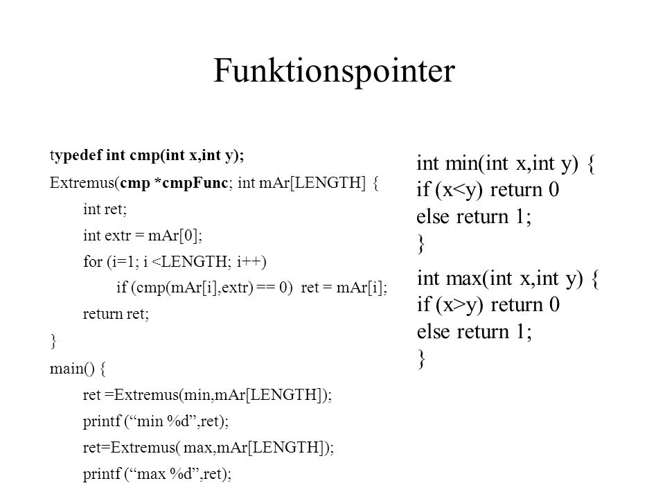 Funktionspointer typedef int cmp(int x,int y); Extremus(cmp *cmpFunc; int mAr[LENGTH] { int ret; int extr = mAr[0]; for (i=1; i <LENGTH; i++) if (cmp(mAr[i],extr) == 0) ret = mAr[i]; return ret; } main() { ret =Extremus(min,mAr[LENGTH]); printf ( min %d ,ret); ret=Extremus( max,mAr[LENGTH]); printf ( max %d ,ret); int min(int x,int y) { if (x<y) return 0 else return 1; } int max(int x,int y) { if (x>y) return 0 else return 1; }