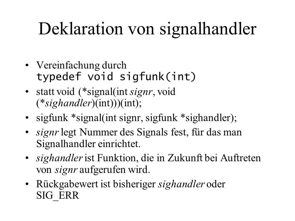Deklaration von signalhandler Vereinfachung durch typedef void sigfunk(int) statt void (*signal(int signr, void (*sighandler)(int)))(int); sigfunk *signal(int signr, sigfunk *sighandler); signr legt Nummer des Signals fest, für das man Signalhandler einrichtet.
