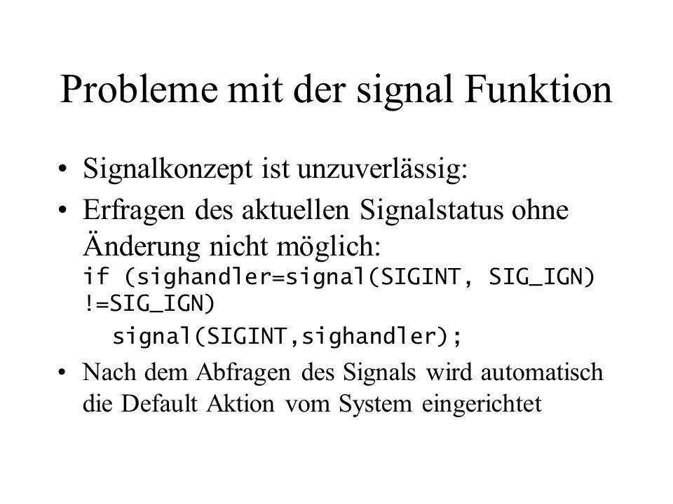 Probleme mit der signal Funktion Signalkonzept ist unzuverlässig: Erfragen des aktuellen Signalstatus ohne Änderung nicht möglich: if (sighandler=signal(SIGINT, SIG_IGN) !=SIG_IGN) signal(SIGINT,sighandler); Nach dem Abfragen des Signals wird automatisch die Default Aktion vom System eingerichtet