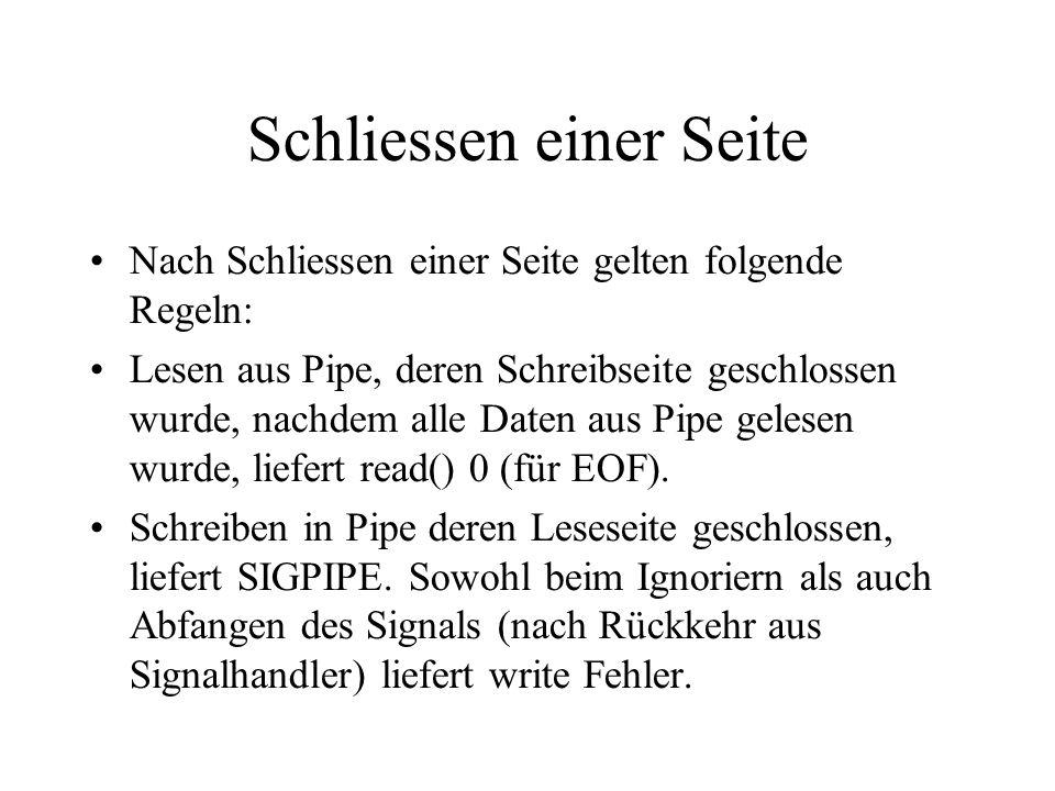 Schliessen einer Seite Nach Schliessen einer Seite gelten folgende Regeln: Lesen aus Pipe, deren Schreibseite geschlossen wurde, nachdem alle Daten aus Pipe gelesen wurde, liefert read() 0 (für EOF).