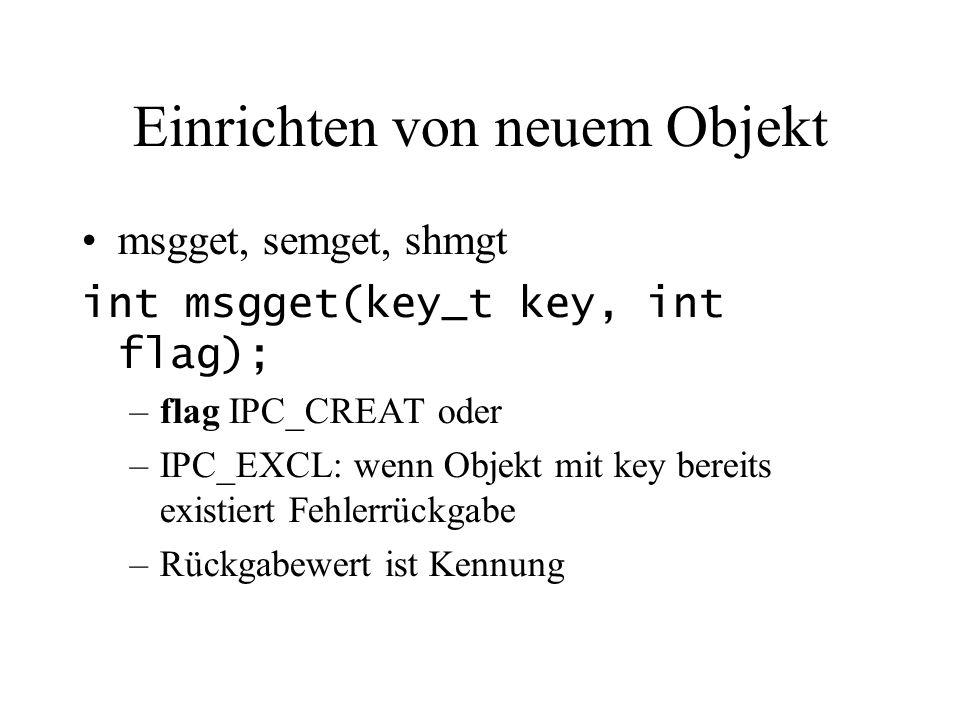 Einrichten von neuem Objekt msgget, semget, shmgt int msgget(key_t key, int flag); –flag IPC_CREAT oder –IPC_EXCL: wenn Objekt mit key bereits existiert Fehlerrückgabe –Rückgabewert ist Kennung