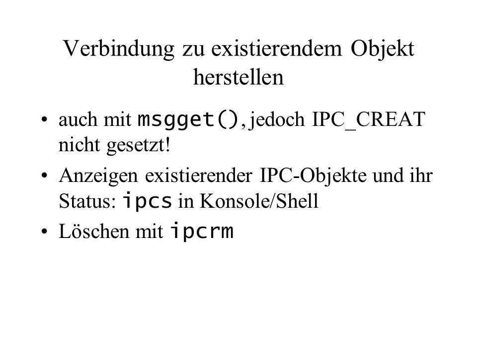 Verbindung zu existierendem Objekt herstellen auch mit msgget(), jedoch IPC_CREAT nicht gesetzt.