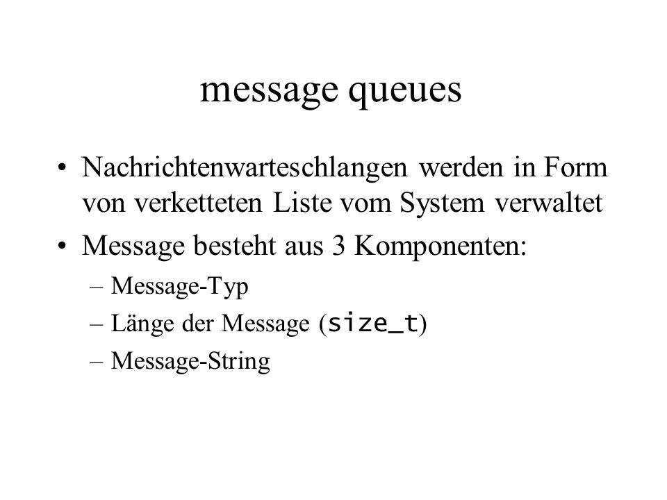 message queues Nachrichtenwarteschlangen werden in Form von verketteten Liste vom System verwaltet Message besteht aus 3 Komponenten: –Message-Typ –Länge der Message ( size_t ) –Message-String