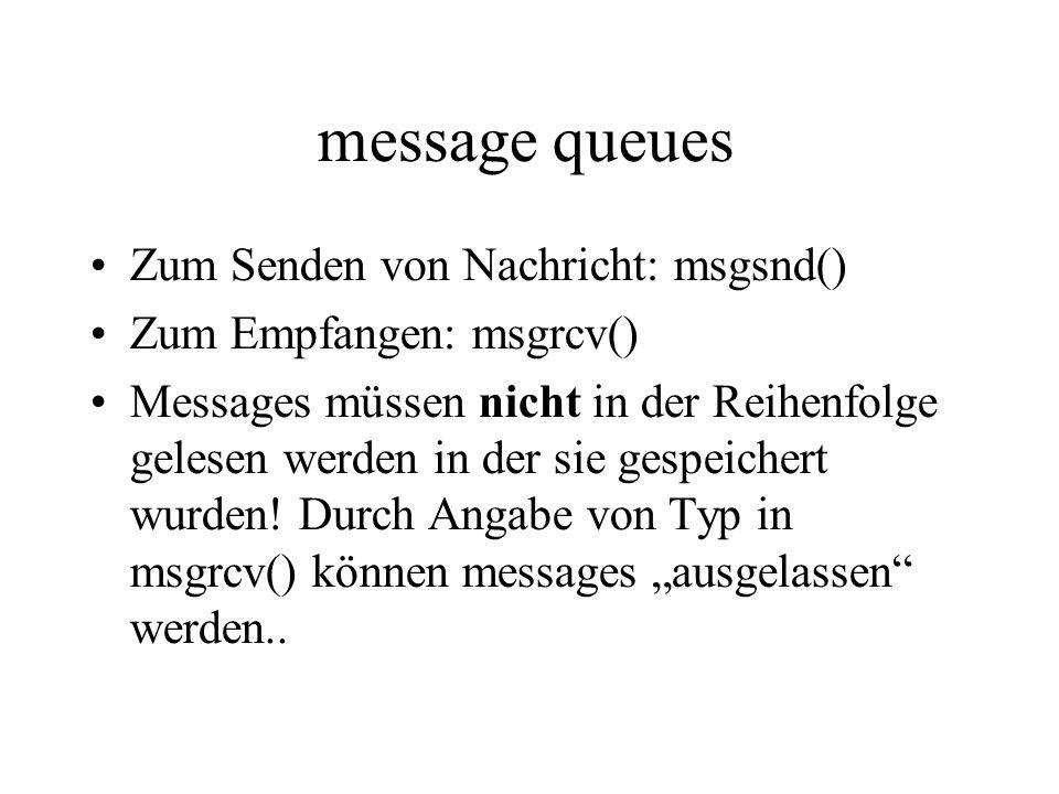 message queues Zum Senden von Nachricht: msgsnd() Zum Empfangen: msgrcv() Messages müssen nicht in der Reihenfolge gelesen werden in der sie gespeichert wurden.