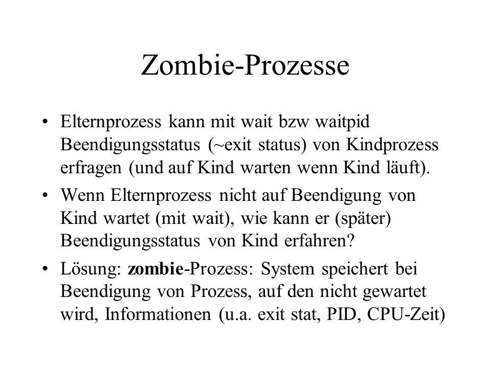 Zombie-Prozesse Elternprozess kann mit wait bzw waitpid Beendigungsstatus (~exit status) von Kindprozess erfragen (und auf Kind warten wenn Kind läuft).