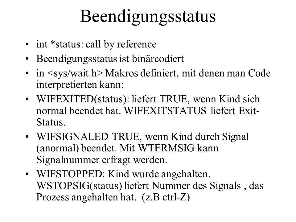 Beendigungsstatus int *status: call by reference Beendigungsstatus ist binärcodiert in Makros definiert, mit denen man Code interpretierten kann: WIFEXITED(status): liefert TRUE, wenn Kind sich normal beendet hat.