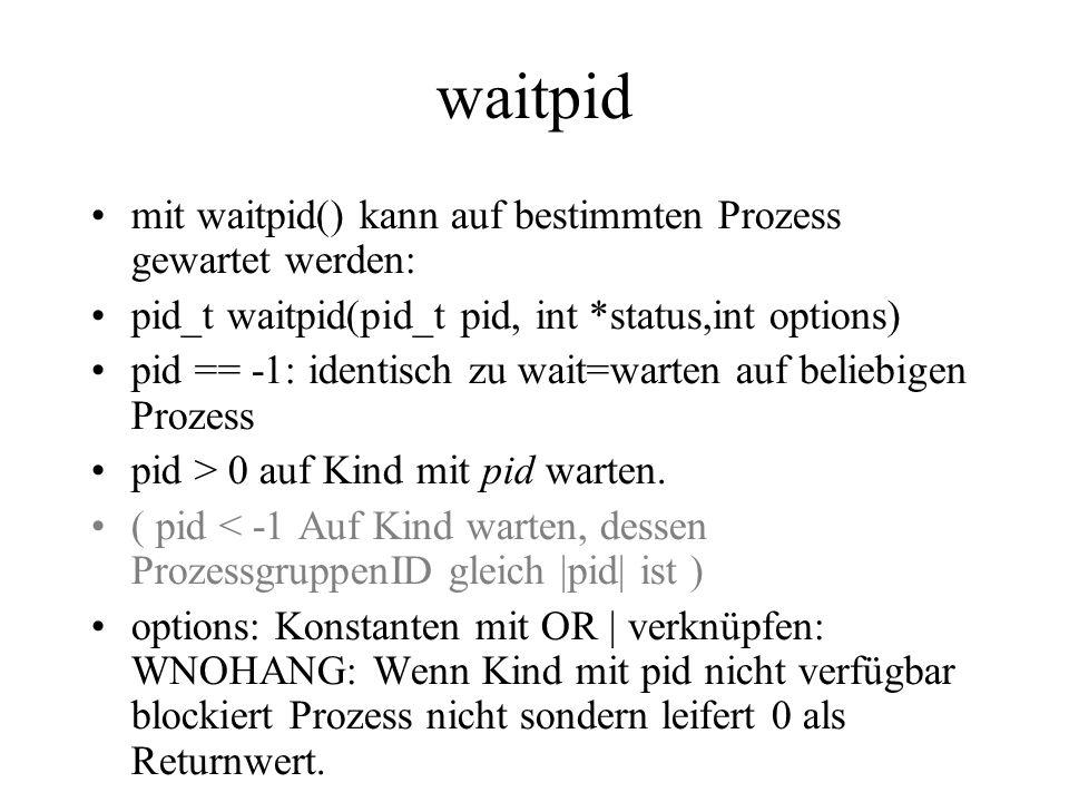 waitpid mit waitpid() kann auf bestimmten Prozess gewartet werden: pid_t waitpid(pid_t pid, int *status,int options) pid == -1: identisch zu wait=warten auf beliebigen Prozess pid > 0 auf Kind mit pid warten.