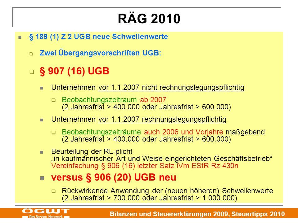 """Bilanzen und Steuererklärungen 2009, Steuertipps 2010 RÄG 2010 § 189 (1) Z 2 UGB neue Schwellenwerte  Zwei Übergangsvorschriften UGB:  § 907 (16) UGB Unternehmen vor 1.1.2007 nicht rechnungslegungspflichtig  Beobachtungszeitraum ab 2007 (2 Jahresfrist > 400.000 oder Jahresfrist > 600.000) Unternehmen vor 1.1.2007 rechnungslegungspflichtig  Beobachtungszeiträume auch 2006 und Vorjahre maßgebend (2 Jahresfrist > 400.000 oder Jahresfrist > 600.000) Beurteilung der RL-plicht """"in kaufmännischer Art und Weise eingerichteten Geschäftsbetrieb Vereinfachung § 906 (16) letzter Satz iVm EStR Rz 430n versus § 906 (20) UGB neu  Rückwirkende Anwendung der (neuen höheren) Schwellenwerte (2 Jahresfrist > 700.000 oder Jahresfrist > 1.000.000)"""