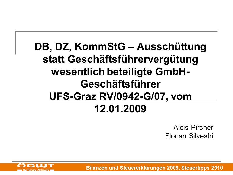 Bilanzen und Steuererklärungen 2009, Steuertipps 2010 DB, DZ, KommStG – Ausschüttung statt Geschäftsführervergütung wesentlich beteiligte GmbH- Geschäftsführer UFS-Graz RV/0942-G/07, vom 12.01.2009 Alois Pircher Florian Silvestri