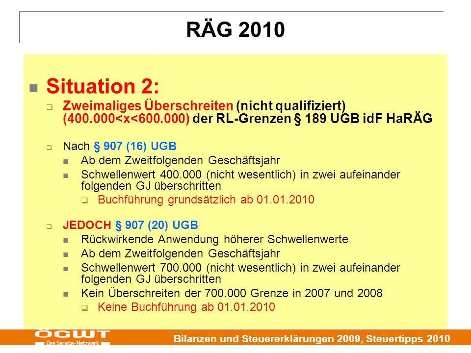 Bilanzen und Steuererklärungen 2009, Steuertipps 2010 RÄG 2010 Situation 2:  Zweimaliges Überschreiten (nicht qualifiziert) (400.000<x<600.000) der RL-Grenzen § 189 UGB idF HaRÄG  Nach § 907 (16) UGB Ab dem Zweitfolgenden Geschäftsjahr Schwellenwert 400.000 (nicht wesentlich) in zwei aufeinander folgenden GJ überschritten  Buchführung grundsätzlich ab 01.01.2010  JEDOCH § 907 (20) UGB Rückwirkende Anwendung höherer Schwellenwerte Ab dem Zweitfolgenden Geschäftsjahr Schwellenwert 700.000 (nicht wesentlich) in zwei aufeinander folgenden GJ überschritten Kein Überschreiten der 700.000 Grenze in 2007 und 2008  Keine Buchführung ab 01.01.2010
