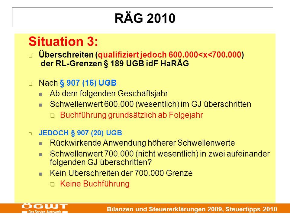 Bilanzen und Steuererklärungen 2009, Steuertipps 2010 RÄG 2010 Situation 3:  Überschreiten (qualifiziert jedoch 600.000<x<700.000) der RL-Grenzen § 189 UGB idF HaRÄG  Nach § 907 (16) UGB Ab dem folgenden Geschäftsjahr Schwellenwert 600.000 (wesentlich) im GJ überschritten  Buchführung grundsätzlich ab Folgejahr  JEDOCH § 907 (20) UGB Rückwirkende Anwendung höherer Schwellenwerte Schwellenwert 700.000 (nicht wesentlich) in zwei aufeinander folgenden GJ überschritten.