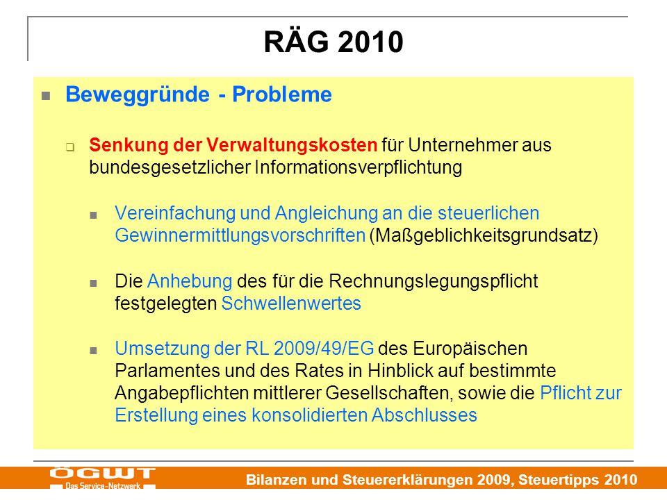 Bilanzen und Steuererklärungen 2009, Steuertipps 2010 RÄG 2010 Beweggründe - Probleme  Senkung der Verwaltungskosten für Unternehmer aus bundesgesetzlicher Informationsverpflichtung Vereinfachung und Angleichung an die steuerlichen Gewinnermittlungsvorschriften (Maßgeblichkeitsgrundsatz) Die Anhebung des für die Rechnungslegungspflicht festgelegten Schwellenwertes Umsetzung der RL 2009/49/EG des Europäischen Parlamentes und des Rates in Hinblick auf bestimmte Angabepflichten mittlerer Gesellschaften, sowie die Pflicht zur Erstellung eines konsolidierten Abschlusses