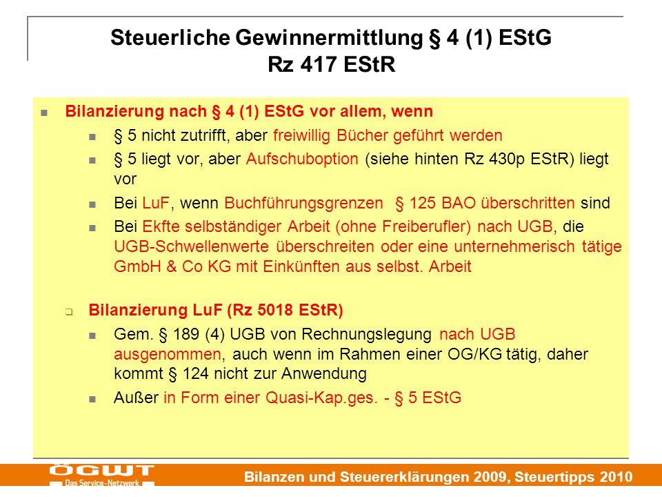 Bilanzen und Steuererklärungen 2009, Steuertipps 2010 Steuerliche Gewinnermittlung § 4 (1) EStG Rz 417 EStR Bilanzierung nach § 4 (1) EStG vor allem, wenn § 5 nicht zutrifft, aber freiwillig Bücher geführt werden § 5 liegt vor, aber Aufschuboption (siehe hinten Rz 430p EStR) liegt vor Bei LuF, wenn Buchführungsgrenzen § 125 BAO überschritten sind Bei Ekfte selbständiger Arbeit (ohne Freiberufler) nach UGB, die UGB-Schwellenwerte überschreiten oder eine unternehmerisch tätige GmbH & Co KG mit Einkünften aus selbst.