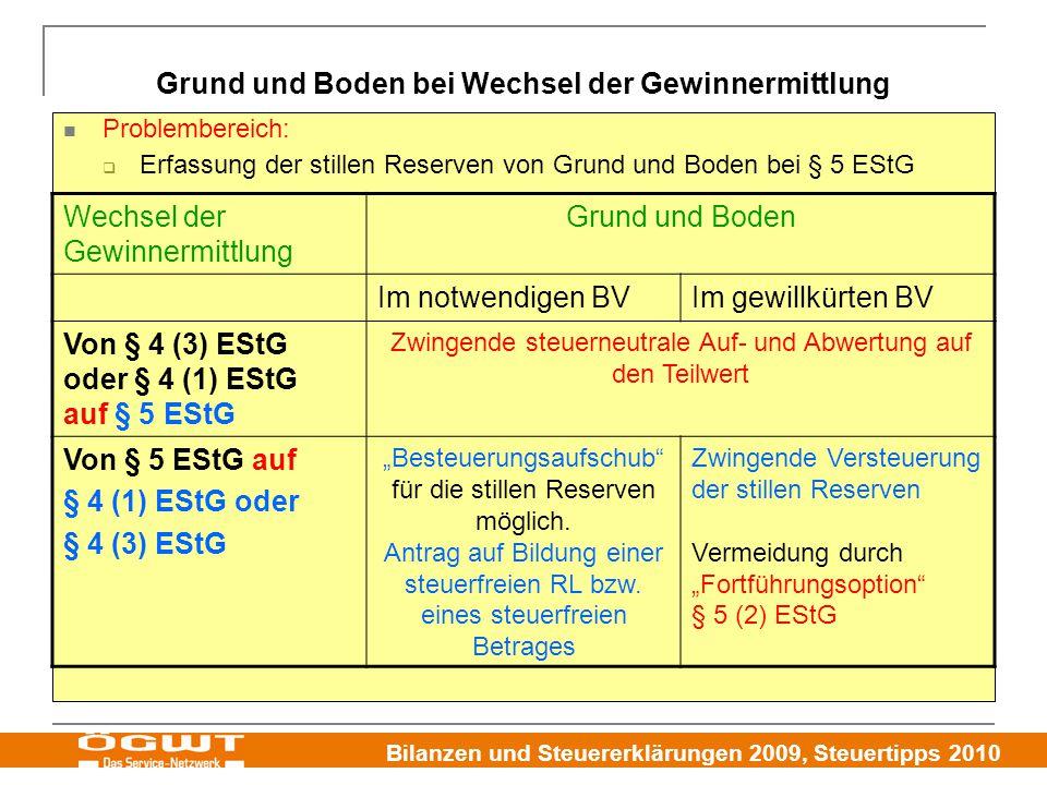 """Bilanzen und Steuererklärungen 2009, Steuertipps 2010 Grund und Boden bei Wechsel der Gewinnermittlung Problembereich:  Erfassung der stillen Reserven von Grund und Boden bei § 5 EStG Wechsel der Gewinnermittlung Grund und Boden Im notwendigen BVIm gewillkürten BV Von § 4 (3) EStG oder § 4 (1) EStG auf § 5 EStG Zwingende steuerneutrale Auf- und Abwertung auf den Teilwert Von § 5 EStG auf § 4 (1) EStG oder § 4 (3) EStG """"Besteuerungsaufschub für die stillen Reserven möglich."""