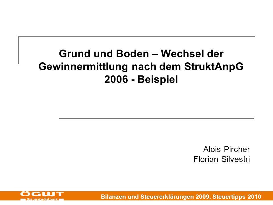 Bilanzen und Steuererklärungen 2009, Steuertipps 2010 Grund und Boden – Wechsel der Gewinnermittlung nach dem StruktAnpG 2006 - Beispiel Alois Pircher Florian Silvestri