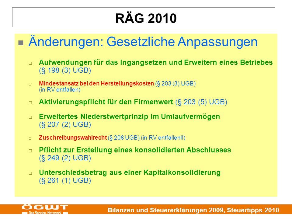 Bilanzen und Steuererklärungen 2009, Steuertipps 2010 Änderungen: Gesetzliche Anpassungen  Aufwendungen für das Ingangsetzen und Erweitern eines Betriebes (§ 198 (3) UGB)  Mindestansatz bei den Herstellungskosten (§ 203 (3) UGB) (in RV entfallen)  Aktivierungspflicht für den Firmenwert (§ 203 (5) UGB)  Erweitertes Niederstwertprinzip im Umlaufvermögen (§ 207 (2) UGB)  Zuschreibungswahlrecht (§ 208 UGB) (in RV entfallen!!)  Pflicht zur Erstellung eines konsolidierten Abschlusses (§ 249 (2) UGB)  Unterschiedsbetrag aus einer Kapitalkonsolidierung (§ 261 (1) UGB) RÄG 2010