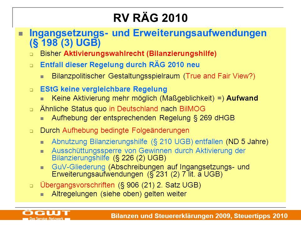 Bilanzen und Steuererklärungen 2009, Steuertipps 2010 Ingangsetzungs- und Erweiterungsaufwendungen (§ 198 (3) UGB)  Bisher Aktivierungswahlrecht (Bilanzierungshilfe)  Entfall dieser Regelung durch RÄG 2010 neu Bilanzpolitischer Gestaltungsspielraum (True and Fair View?)  EStG keine vergleichbare Regelung Keine Aktivierung mehr möglich (Maßgeblichkeit) =) Aufwand  Ähnliche Status quo in Deutschland nach BilMOG Aufhebung der entsprechenden Regelung § 269 dHGB  Durch Aufhebung bedingte Folgeänderungen Abnutzung Bilanzierungshilfe (§ 210 UGB) entfallen (ND 5 Jahre) Ausschüttungssperre von Gewinnen durch Aktivierung der Bilanzierungshilfe (§ 226 (2) UGB) GuV-Gliederung (Abschreibungen auf Ingangsetzungs- und Erweiterungsaufwendungen (§ 231 (2) 7 lit.