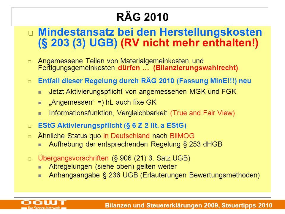 """Bilanzen und Steuererklärungen 2009, Steuertipps 2010  Mindestansatz bei den Herstellungskosten (§ 203 (3) UGB) (RV nicht mehr enthalten!)  Angemessene Teilen von Materialgemeinkosten und Fertigungsgemeinkosten dürfen … (Bilanzierungswahlrecht)  Entfall dieser Regelung durch RÄG 2010 (Fassung MinE!!!) neu Jetzt Aktivierungspflicht von angemessenen MGK und FGK """"Angemessen =) hL auch fixe GK Informationsfunktion, Vergleichbarkeit (True and Fair View)  EStG Aktivierungspflicht (§ 6 Z 2 lit."""