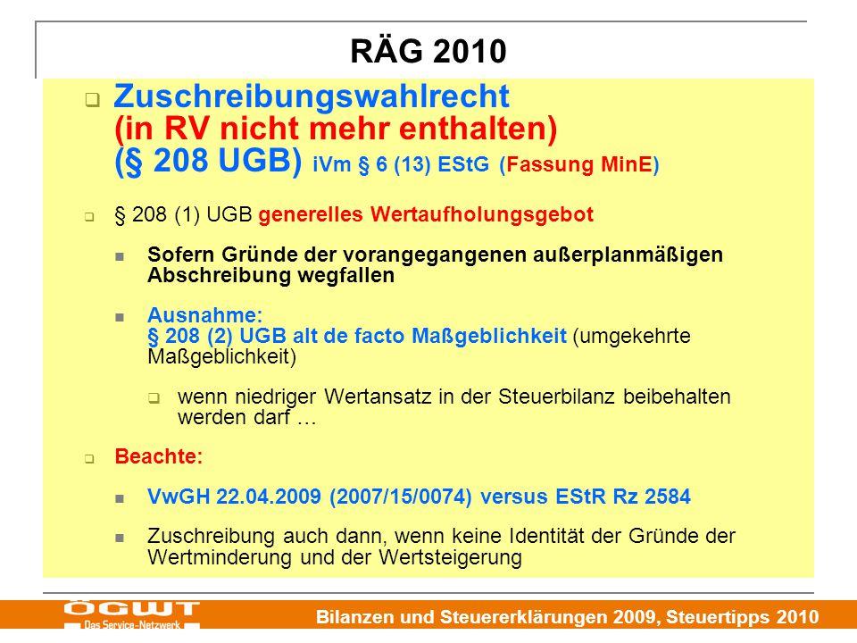 Bilanzen und Steuererklärungen 2009, Steuertipps 2010  Zuschreibungswahlrecht (in RV nicht mehr enthalten) (§ 208 UGB) iVm § 6 (13) EStG (Fassung MinE)  § 208 (1) UGB generelles Wertaufholungsgebot Sofern Gründe der vorangegangenen außerplanmäßigen Abschreibung wegfallen Ausnahme: § 208 (2) UGB alt de facto Maßgeblichkeit (umgekehrte Maßgeblichkeit)  wenn niedriger Wertansatz in der Steuerbilanz beibehalten werden darf …  Beachte: VwGH 22.04.2009 (2007/15/0074) versus EStR Rz 2584 Zuschreibung auch dann, wenn keine Identität der Gründe der Wertminderung und der Wertsteigerung RÄG 2010