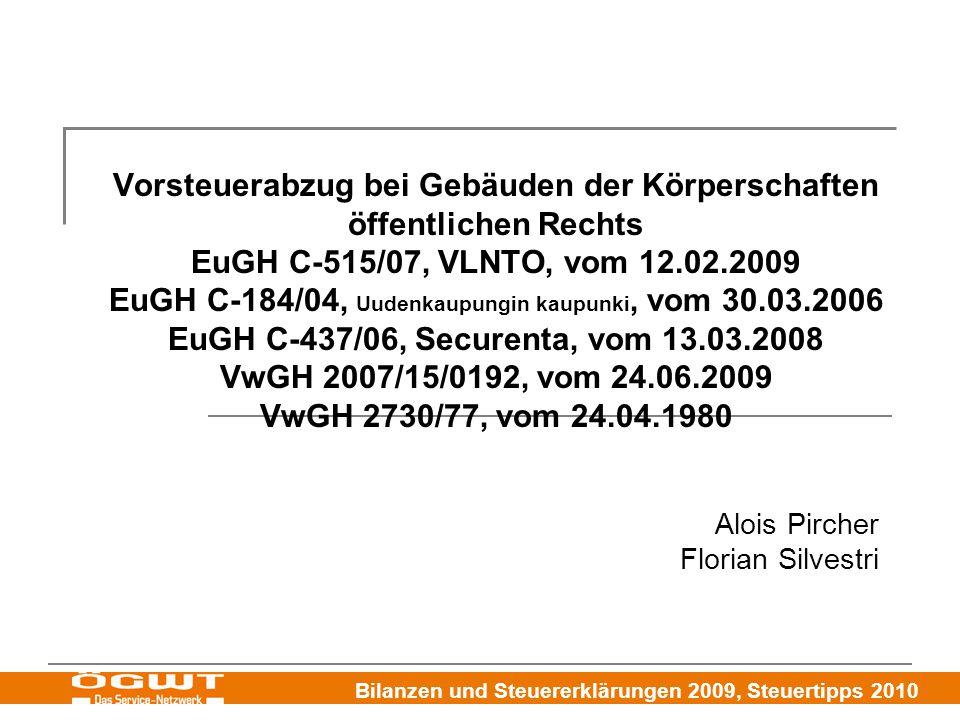Bilanzen und Steuererklärungen 2009, Steuertipps 2010 Vorsteuerabzug bei Gebäuden der Körperschaften öffentlichen Rechts EuGH C-515/07, VLNTO, vom 12.02.2009 EuGH C-184/04, Uudenkaupungin kaupunki, vom 30.03.2006 EuGH C-437/06, Securenta, vom 13.03.2008 VwGH 2007/15/0192, vom 24.06.2009 VwGH 2730/77, vom 24.04.1980 Alois Pircher Florian Silvestri