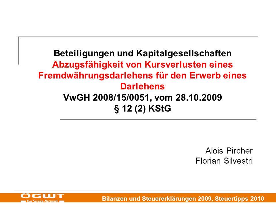 Bilanzen und Steuererklärungen 2009, Steuertipps 2010 Beteiligungen und Kapitalgesellschaften Abzugsfähigkeit von Kursverlusten eines Fremdwährungsdarlehens für den Erwerb eines Darlehens VwGH 2008/15/0051, vom 28.10.2009 § 12 (2) KStG Alois Pircher Florian Silvestri