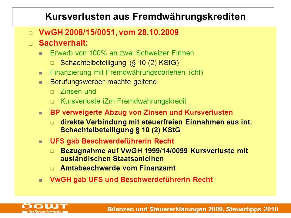 Bilanzen und Steuererklärungen 2009, Steuertipps 2010 Kursverlusten aus Fremdwährungskrediten  VwGH 2008/15/0051, vom 28.10.2009  Sachverhalt: Erwerb von 100% an zwei Schweizer Firmen  Schachtelbeteiligung (§ 10 (2) KStG) Finanzierung mit Fremdwährungsdarlehen (chf) Berufungswerber machte geltend  Zinsen und  Kursverluste iZm Fremdwährungskredit BP verweigerte Abzug von Zinsen und Kursverlusten  direkte Verbindung mit steuerfreien Einnahmen aus int.