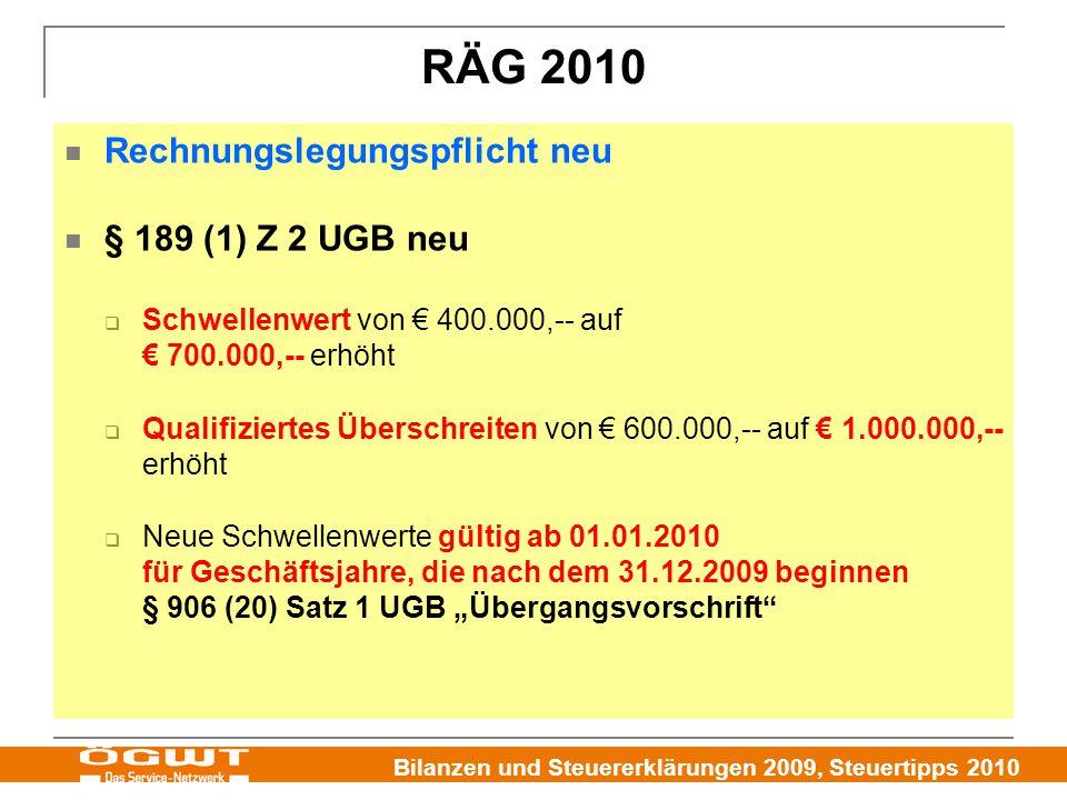 """Bilanzen und Steuererklärungen 2009, Steuertipps 2010 RÄG 2010 Rechnungslegungspflicht neu § 189 (1) Z 2 UGB neu  Schwellenwert von € 400.000,-- auf € 700.000,-- erhöht  Qualifiziertes Überschreiten von € 600.000,-- auf € 1.000.000,-- erhöht  Neue Schwellenwerte gültig ab 01.01.2010 für Geschäftsjahre, die nach dem 31.12.2009 beginnen § 906 (20) Satz 1 UGB """"Übergangsvorschrift"""