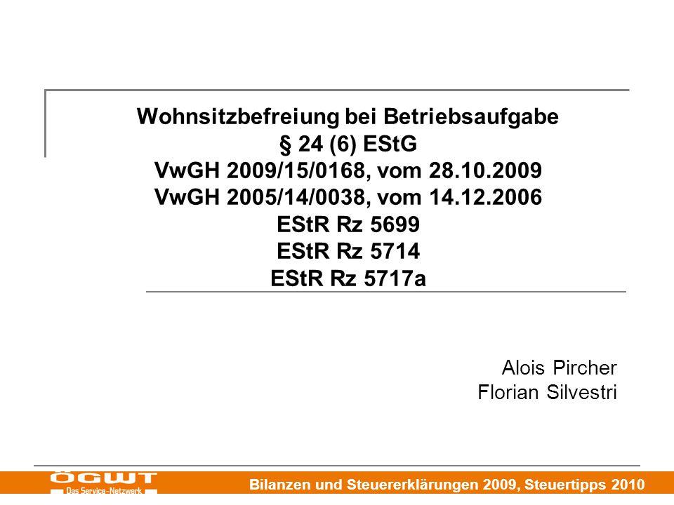Bilanzen und Steuererklärungen 2009, Steuertipps 2010 Wohnsitzbefreiung bei Betriebsaufgabe § 24 (6) EStG VwGH 2009/15/0168, vom 28.10.2009 VwGH 2005/14/0038, vom 14.12.2006 EStR Rz 5699 EStR Rz 5714 EStR Rz 5717a Alois Pircher Florian Silvestri