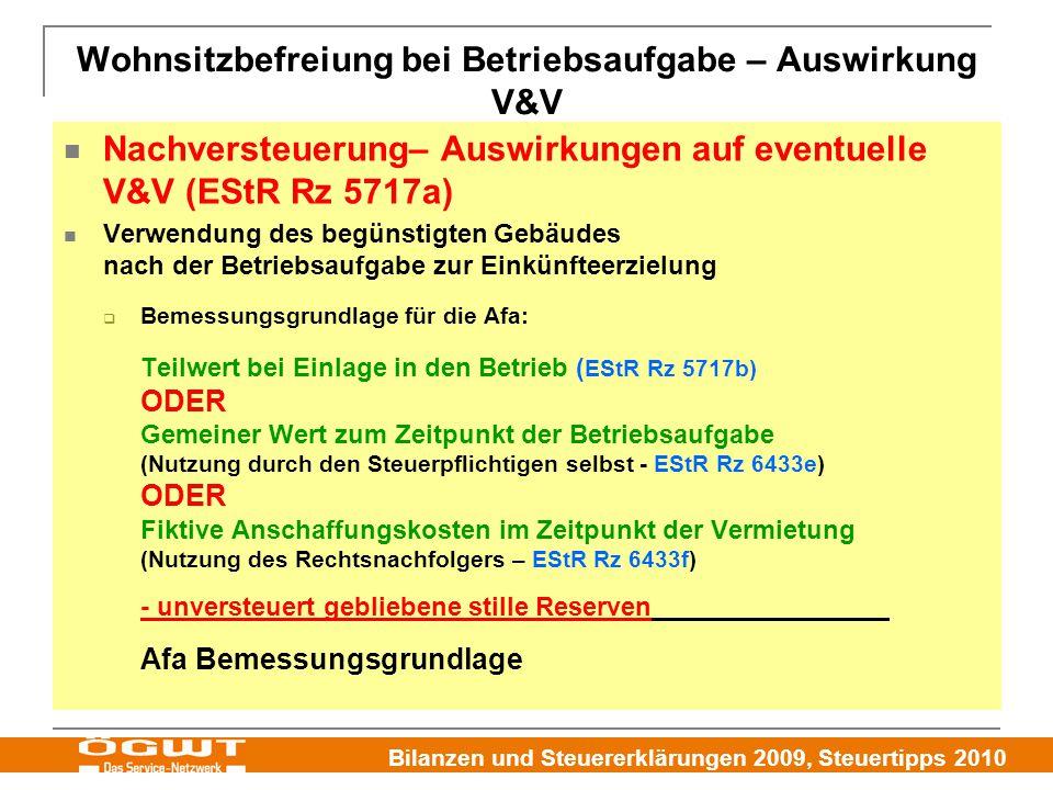 Bilanzen und Steuererklärungen 2009, Steuertipps 2010 Wohnsitzbefreiung bei Betriebsaufgabe – Auswirkung V&V Nachversteuerung– Auswirkungen auf eventuelle V&V (EStR Rz 5717a) Verwendung des begünstigten Gebäudes nach der Betriebsaufgabe zur Einkünfteerzielung  Bemessungsgrundlage für die Afa: Teilwert bei Einlage in den Betrieb ( EStR Rz 5717b) ODER Gemeiner Wert zum Zeitpunkt der Betriebsaufgabe (Nutzung durch den Steuerpflichtigen selbst - EStR Rz 6433e) ODER Fiktive Anschaffungskosten im Zeitpunkt der Vermietung (Nutzung des Rechtsnachfolgers – EStR Rz 6433f) - unversteuert gebliebene stille Reserven Afa Bemessungsgrundlage