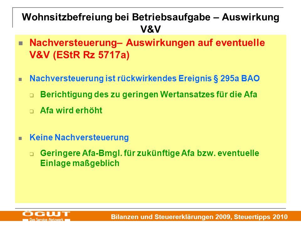 Bilanzen und Steuererklärungen 2009, Steuertipps 2010 Wohnsitzbefreiung bei Betriebsaufgabe – Auswirkung V&V Nachversteuerung– Auswirkungen auf eventuelle V&V (EStR Rz 5717a) Nachversteuerung ist rückwirkendes Ereignis § 295a BAO  Berichtigung des zu geringen Wertansatzes für die Afa  Afa wird erhöht Keine Nachversteuerung  Geringere Afa-Bmgl.