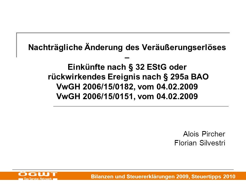 Bilanzen und Steuererklärungen 2009, Steuertipps 2010 Nachträgliche Änderung des Veräußerungserlöses – Einkünfte nach § 32 EStG oder rückwirkendes Ereignis nach § 295a BAO VwGH 2006/15/0182, vom 04.02.2009 VwGH 2006/15/0151, vom 04.02.2009 Alois Pircher Florian Silvestri