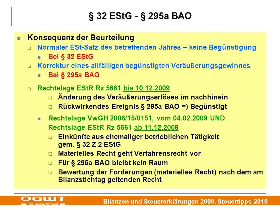 Bilanzen und Steuererklärungen 2009, Steuertipps 2010 § 32 EStG - § 295a BAO Konsequenz der Beurteilung  Normaler ESt-Satz des betreffenden Jahres – keine Begünstigung Bei § 32 EStG  Korrektur eines allfälligen begünstigten Veräußerungsgewinnes Bei § 295a BAO  Rechtslage EStR Rz 5661 bis 10.12.2009  Änderung des Veräußerungserlöses im nachhinein  Rückwirkendes Ereignis § 295a BAO =) Begünstigt Rechtslage VwGH 2006/15/0151, vom 04.02.2009 UND Rechtslage EStR Rz 5661 ab 11.12.2009  Einkünfte aus ehemaliger betrieblichen Tätigkeit gem.