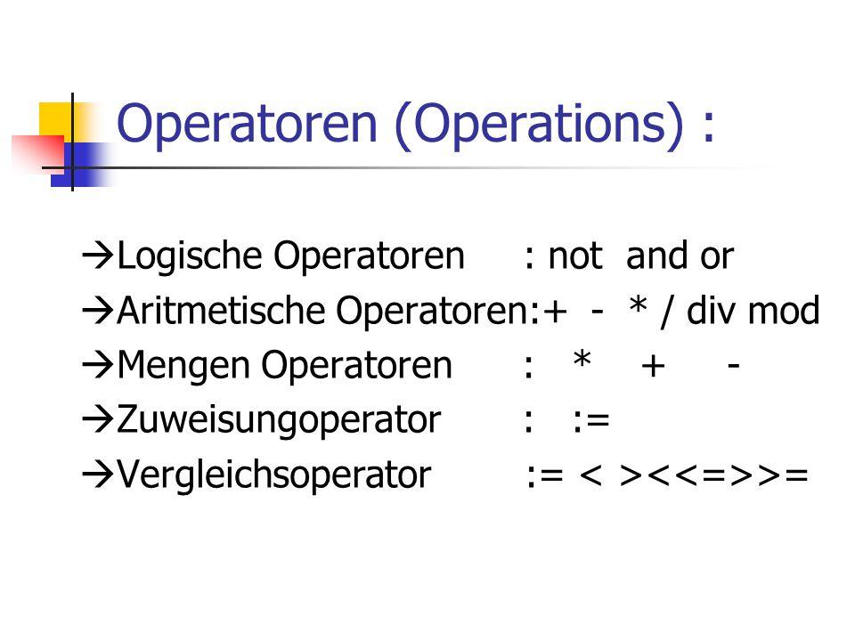 Operatoren (Operations) :  Logische Operatoren : not and or  Aritmetische Operatoren:+ - * / div mod  Mengen Operatoren : * + -  Zuweisungoperator