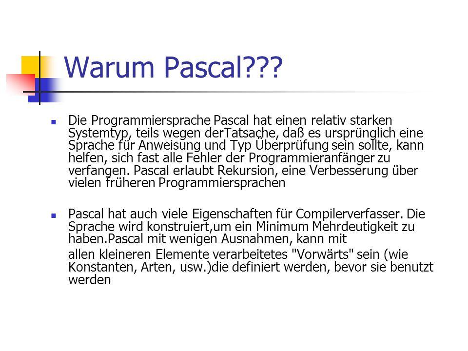 Warum Pascal??? Die Programmiersprache Pascal hat einen relativ starken Systemtyp, teils wegen derTatsache, daß es ursprünglich eine Sprache für Anwei