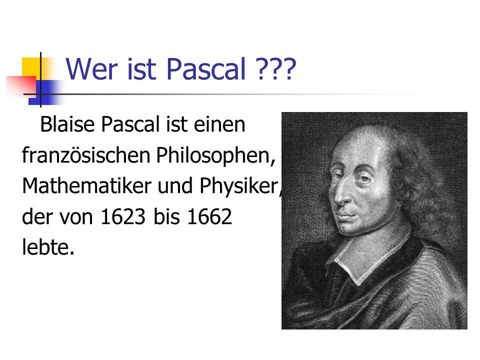 Wer ist Pascal ??? Blaise Pascal ist einen französischen Philosophen, Mathematiker und Physiker, der von 1623 bis 1662 lebte.