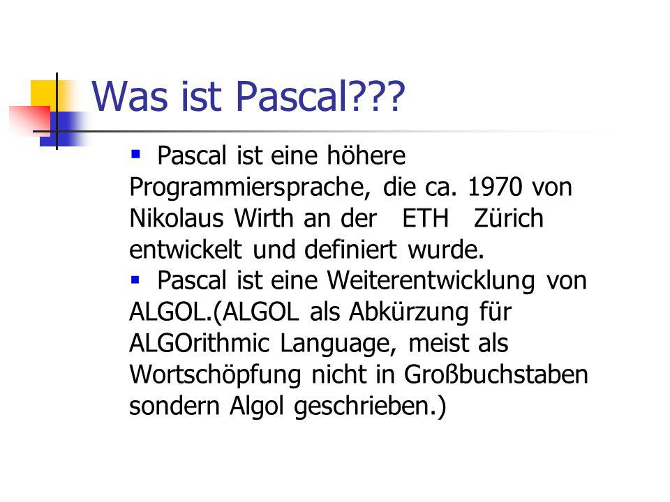 Was ist Pascal???  Pascal ist eine höhere Programmiersprache, die ca. 1970 von Nikolaus Wirth an der ETH Zürich entwickelt und definiert wurde.  Pas