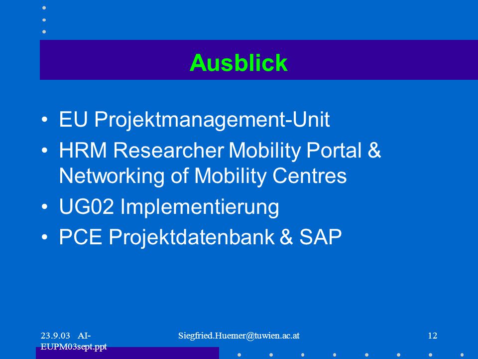 23.9.03 AI- EUPM03sept.ppt Siegfried.Huemer@tuwien.ac.at12 Ausblick EU Projektmanagement-Unit HRM Researcher Mobility Portal & Networking of Mobility Centres UG02 Implementierung PCE Projektdatenbank & SAP