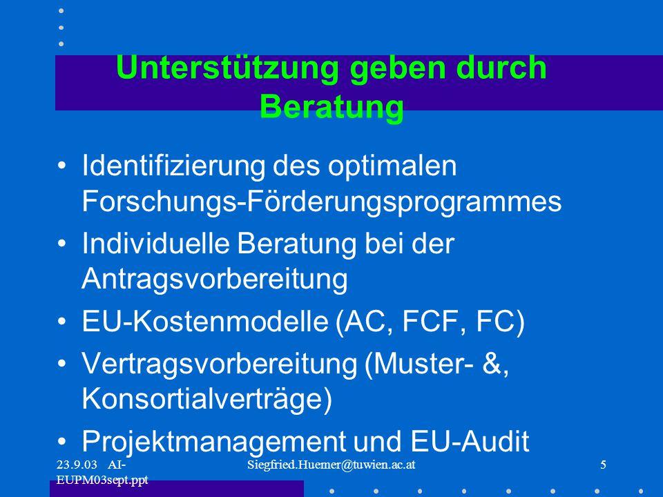 23.9.03 AI- EUPM03sept.ppt Siegfried.Huemer@tuwien.ac.at5 Unterstützung geben durch Beratung Identifizierung des optimalen Forschungs-Förderungsprogrammes Individuelle Beratung bei der Antragsvorbereitung EU-Kostenmodelle (AC, FCF, FC) Vertragsvorbereitung (Muster- &, Konsortialverträge) Projektmanagement und EU-Audit