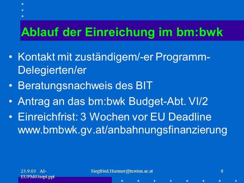 23.9.03 AI- EUPM03sept.ppt Siegfried.Huemer@tuwien.ac.at8 Ablauf der Einreichung im bm:bwk Kontakt mit zuständigem/-er Programm- Delegierten/er Beratungsnachweis des BIT Antrag an das bm:bwk Budget-Abt.