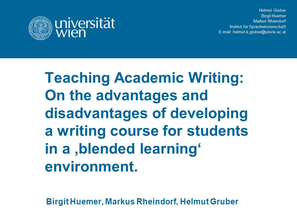 Helmut Gruber Birgit Huemer Markus Rheindorf Institut für Sprachwissenschaft E-mail: helmut.k.gruber@univie.ac.at Teaching Academic Writing: On the advantages and disadvantages of developing a writing course for students in a 'blended learning' environment.